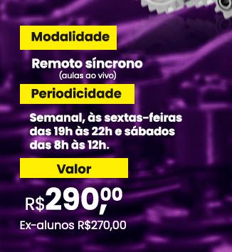 Modalidade Remoto síncrono (aulas ao vivo); Periodicidade Semanal, às setas-feiras das 19h às 22h e sábados das 8h às 12h; valor R$290,00 e ex-alunos R$270,00
