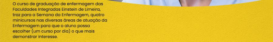 O curso de graduação de enfermagem das Faculdades Integradas Einstein de Limeira, traz para a Semana da Enfermagem, quatro minicursos nas diversas áreas de atuação da Enfermagem para que o aluno possa escolher (um curso por dia) o que mais demonstrar interesse.