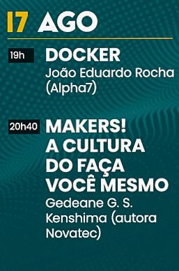 Dia 17 de Agosto às 19 horas: Docker - João Eduardo Rocha (Alpha 7)e às 20h40: Makers! A cultura do faça você mesmo - Gedeane G. S. Kenshima (autora Novatec)
