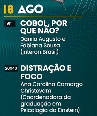 Dia 18 de Agosto às 19 horas: Cobol, Por que não? - Danilo Augusto e Fabiana Sousa (Interon Brasil) e às 20h40 Distração e foco - Ana Carolina Camargo Christovam (Coordenadora da graduação em Psicologia da Einstein)
