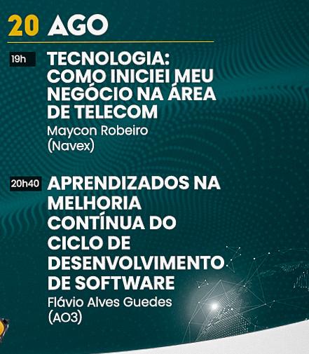 Dia 20 de Agosto às 19 horas: Tecnologia: Como iniciei meu negócio na área de telecom - Maycon Robeiro (Navex) e às 20h40: Aprendizados na melhoria contínua do ciclo de desenvolvimento de software - Flávio Alves Guedes (AO3)